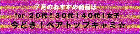7月のオススメ!「今ドキ!ベアトップキャミ☆」